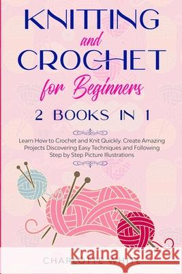 Knitting and Crochet for Beginners: 2 Books in 1: Learn How to Crochet and Knit Quickly. Create Amazing Projects Discovering Easy Techniques and Follo Charlotte White 9781914089770 Double M International Ltd - książka