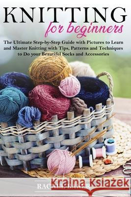 Knitting for Beginners: The Ultimate Step-by-Step Guide with Pictures to Learn and Master Knitting with Tips, Patterns and Techniques to Do yo Rachel Baker 9781914031007 Dabha Ltd - książka