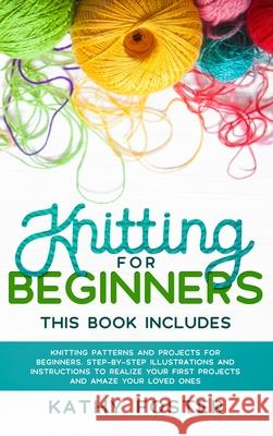 Knitting for Beginners: This Book Includes: Knitting Patterns and Projects for Beginners. Step-by-Step Illustrations and Instructions to Reali Kathy Foster 9781914017957 Tonazzi Company Ltd - książka
