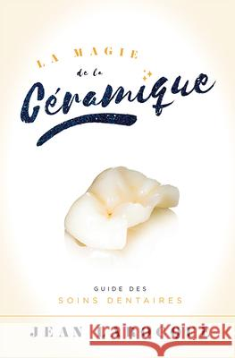 La Magie de la Ceramique: Guide Des Soins Dentaires Jean Larocque 9781599327662 Advantage Media Group - książka