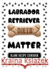 Labrador Retriever Diets Matter: Pet Food Cookbook, Blank Recipe Cookbook, 7 X 10, 100 Blank Recipe Pages Dartan Creations 9781544854755 Createspace Independent Publishing Platform