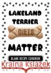 Lakeland Terrier Diets Matter: Raw Diet for Dogs Treats Recipes, Blank Recipe Cookbook, 7 X 10, 100 Blank Recipe Pages Dartan Creations 9781544854779 Createspace Independent Publishing Platform