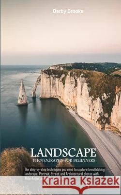 Landscape Photography For Beginners: The step-by-step techniques you need to capture breathtaking landscape, Portrait, Street, and Architectural photo Derby Brooks 9781674665269 Independently Published - książka