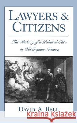 Lawyers and Citizens: The Making of a Political Elite in Old Regime France David A. Bell 9780195076707 Oxford University Press - książka