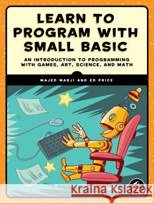 Learn to Program with Small Basic: An Introduction to Programming with Games, Art, Science, and Math Majed Marji Ed Price 9781593277024 No Starch Press - książka