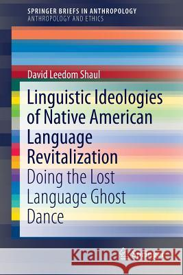 Linguistic Ideologies of Native American Language Revitalization: Doing the Lost Language Ghost Dance David Leedo 9783319052922 Springer - książka