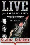 Live from Aggieland: Legendary Performances in the Brazos Valley Rob Clark 9781623495237 Texas A&M University Press