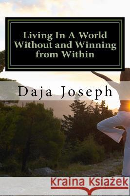 Living in a World Without and Winning from Within: An Encouragement Practice to Live by Daja Joseph 9781542613866 Createspace Independent Publishing Platform - książka