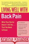 Living Well with Back Pain: What Your Doctor Doesnt Tell You...That You Need to Know