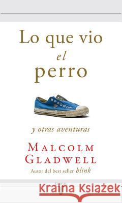 Lo Que Vio el Perro y Otras Aventuras = What the Dog Saw and Other Adventures Malcolm Gladwell 9781616050740 Taurus - książka