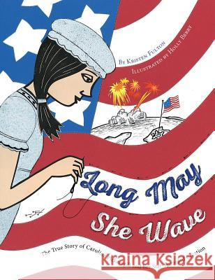 Long May She Wave: The True Story of Caroline Pickersgill and Her Star-Spangled Creation Kristen Fulton Holly Berry 9781481460965 Margaret K. McElderry Books - książka