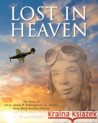 Lost in Heaven: The Story of 1st Lt. James R. Polkinghorne Jr., Usaaf, Early Black Aviation History and the Tuskegee Airmen Leo F. Murphy 9780974348728 Pensacola Bay Flying Machines Ltd Co - książka