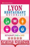 Lyon Restaurant Guide 2018: Best Rated Restaurants in Lyon, France - 500 Restaurants, Bars and Cafes Recommended for Visitors, 2018 Robert H. Lippmann 9781545122174 Createspace Independent Publishing Platform