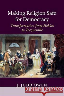 Making Religion Safe for Democracy: Transformation from Hobbes to Tocqueville J. Judd Owen 9781316609316 Cambridge University Press - książka
