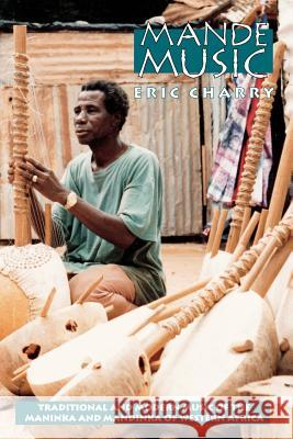 Mande Music: Traditional and Modern Music of the Maninka and Mandinka of Western Africa Eric S. Charry 9780226101620 University of Chicago Press - książka