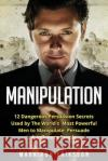 Manipulation: 12 Dangerous Persuasion Secrets Used by the Worlds Most Powerful Men to Manipulate, Persuade & Influence People