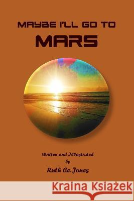 Maybe I'll Go to Mars Ruth Ce Jones 9781542799966 Createspace Independent Publishing Platform - książka