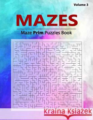 Mazes Puzzles: Brain Challenging Prim Maze Game Book, Selection of Algorithm and Complexity, Workbook Volume 3 Birth Booky 9781984943767 Createspace Independent Publishing Platform - książka
