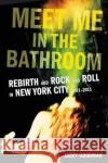 Meet Me in the Bathroom: Rebirth and Rock and Roll in New York City Elizabeth Goodman Lizzy Goodman 9780062233097 Dey Street Books