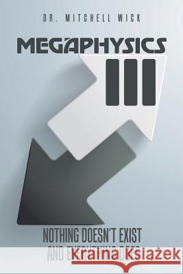 Megaphysics III: Nothing Doesn't Exist and Everything Does Dr Mitchell Wick 9781524674366 Authorhouse - książka