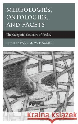 Mereologies, Ontologies, and Facets: The Categorial Structure of Reality Paul M. Hackett Paul M. Hackett Alison L. Greggor 9781498524971 Lexington Books - książka