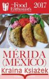 Merida (Mexico) - 2017: The Food Enthusiast's Complete Restaurant Guide Andrew Delaplaine 9781640220072 Gramercy Park Press
