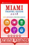 Miami Travel Guide 2018: Shops, Restaurants, Arts, Entertainment, Nightlife (New Travel Guide 2018) George R. Schulz 9781545005569 Createspace Independent Publishing Platform