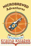 Microbrewed Adventures: A Lupulin-Filled Journey to the Heart and Flavor of the World's Great Craft Beers Charles Papazian 9780060758141 HarperCollins Publishers
