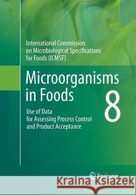 Microorganisms in Foods 8: Use of Data for Assessing Process Control and Product Acceptance International Commission for the Microbi Microbiological Specifications for Foods 9781489978158 Springer - książka