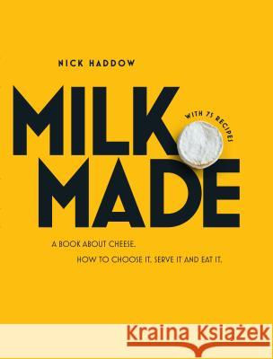 Milk. Made.: A Book about Cheese. How to Choose It, Serve It and Eat It. Nick Haddow 9781743791356 Hardie Grant Books - książka