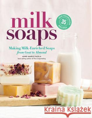 Milk Soaps: 35 Skin-Nourishing Recipes for Making Milk-Enriched Soaps, from Goat to Almond Faiola, Anne-Marie 9781635860481  - książka