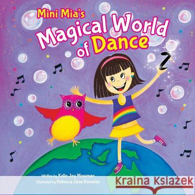 Mini Mia's Magical World of Dance Katie Joy Mossman Rebecca Jane Knowles Dania Zafar 9780648111801 Katie Mossman - książka