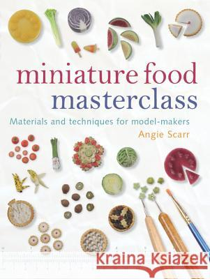 Miniature Food Masterclass: Materials and Techniques for Model-Makers Angie Scarr 9781861085252  - książka