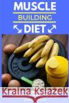 Muscle Building Diet: Two Manuscripts: Strength Training Nutrition 101 + Meal Prep Recipe Book Marc McLean 9781548474997 Createspace Independent Publishing Platform
