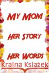 My Mom. Her Story. Her Words.: Mom Journal J. Johnson                               My Mom Her Story Her Words 9781546432692 Createspace Independent Publishing Platform