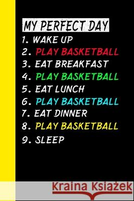 My Perfect Day Wake Up Play Basketball Eat Breakfast Play Basketball Eat Lunch Play Basketball Eat Dinner Play Basketball Sleep: My Perfect Day Is A F Ich Tra 9781710980615 Independently Published - książka
