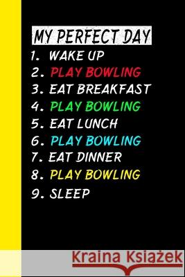 My Perfect Day Wake Up Play Bowling Eat Breakfast Play Bowling Eat Lunch Play Bowling Eat Dinner Play Bowling Sleep: My Perfect Day Is A Funny Cool No Ich Tra 9781710980653 Independently Published - książka