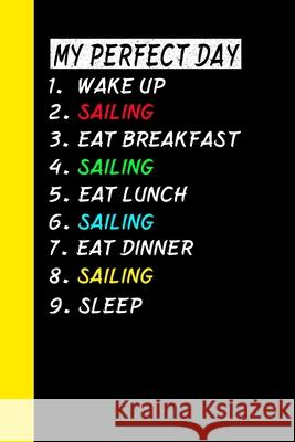 My Perfect Day Wake Up Sailing Eat Breakfast Sailing Eat Lunch Sailing Eat Dinner Sailing Sleep: My Perfect Day Is A Funny Cool Notebook Or Diary Gift Ich Tra 9781710982923 Independently Published - książka