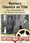 Mystery Classics on Film: The Adaptation of 65 Novels and Stories Ron Miller 9781476666853 McFarland & Company