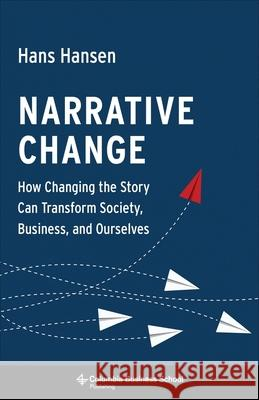 Narrative Change: How Changing the Story Can Transform Society, Business, and Ourselves Hans Hansen 9780231184427 Columbia Business School Publishing - książka