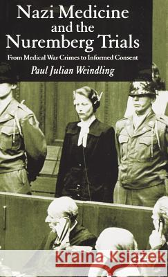 Nazi Medicine and the Nuremberg Trials : From Medical Warcrimes to Informed Consent Paul J. Weindling 9781403939111 Palgrave MacMillan - książka