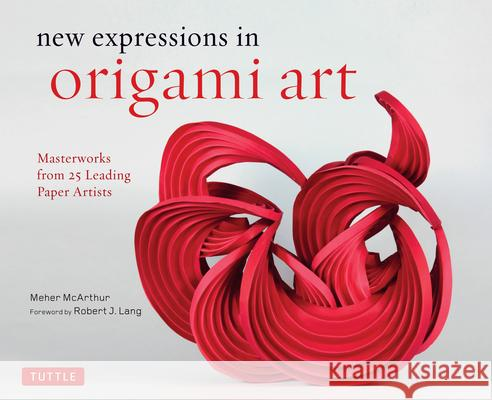 New Expressions in Origami Art: Masterworks from 25 Leading Origami Artists Meher McArthur Robert Lang 9780804846776 Tuttle Publishing - książka