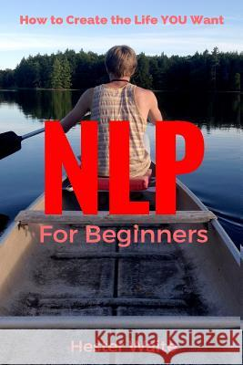 Nlp for Beginners: How to Create the Life You Want (Nlp-Program Your Mind, Nlp Techniques, Nlp, Neuro-Linguistic Programming, Self Master Hester Waite 9781542638586 Createspace Independent Publishing Platform - książka