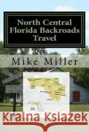 North Central Florida Backroads Travel: Day Trips Off the Beaten Path Mike Miller 9781542695923 Createspace Independent Publishing Platform