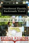 Northwest Florida Backroads Travel: Day Trips Off the Beaten Path Mike Miller 9781542305822 Createspace Independent Publishing Platform