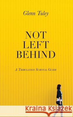 Not Left Behind: A Tribulation Survival Guide Glenn Tuley 9781518842597 Createspace - książka