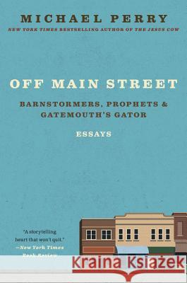 Off Main Street: Barnstormers, Prophets, and Gatemouth's Gator: Essays Michael Perry 9780060755508 Harper Perennial - książka