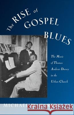 The Rise of Gospel Blues : The Music of Thomas Andrew Dorsey in the Urban Church