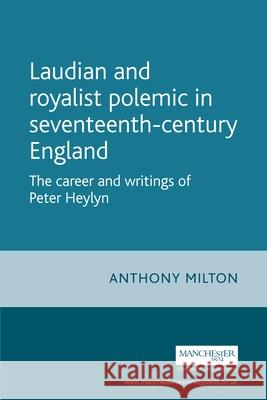 Laudian and Royalist Polemic in Seventeenth-Century England : The Career and Writings of Peter Heylyn