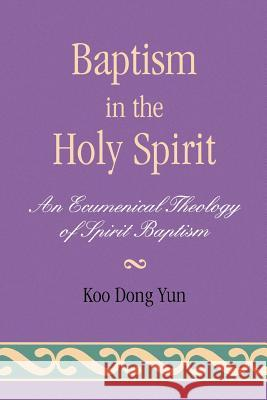 Baptism in the Holy Spirit : An Ecumenical Theology of Spirit Baptism